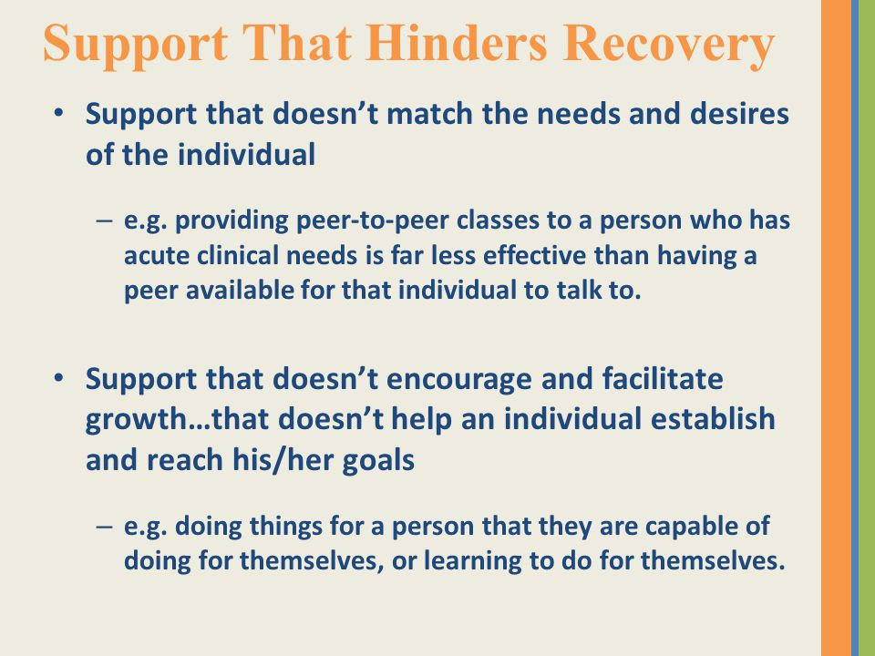 Support That Hinders Recovery Support that doesn't match the needs and desires of the individual – e.g.