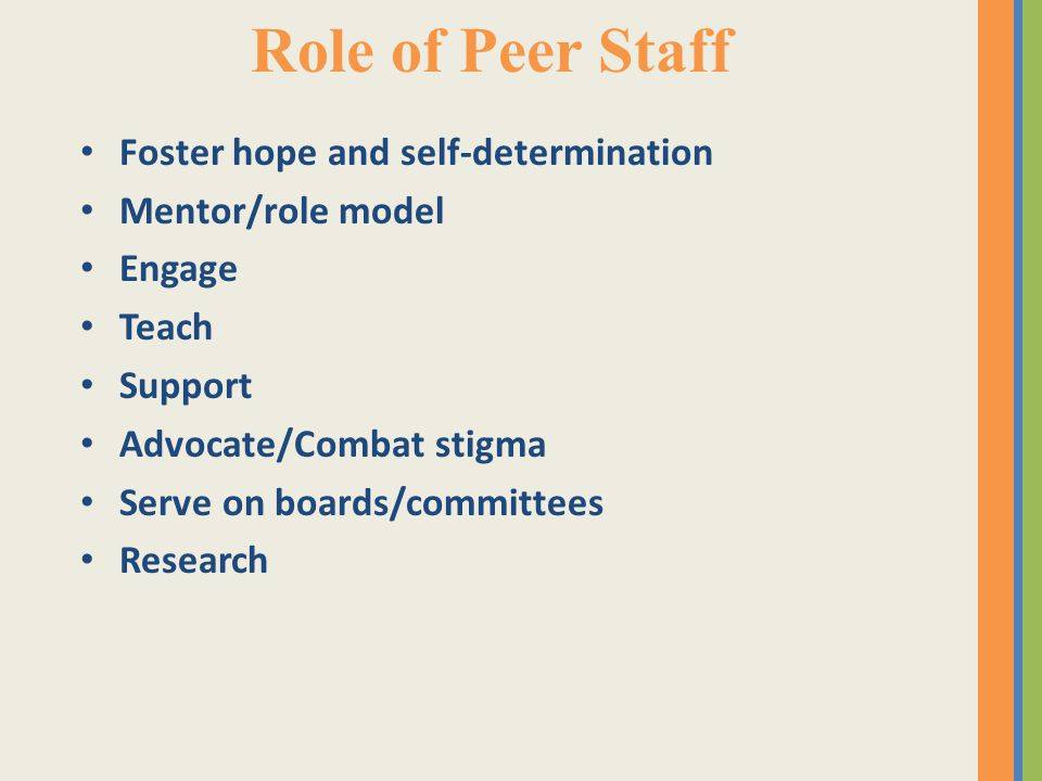 Role of Peer Staff Foster hope and self-determination Mentor/role model Engage Teach Support Advocate/Combat stigma Serve on boards/committees Research