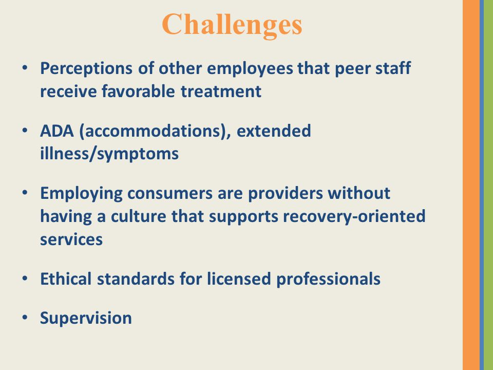 Challenges Perceptions of other employees that peer staff receive favorable treatment ADA (accommodations), extended illness/symptoms Employing consumers are providers without having a culture that supports recovery-oriented services Ethical standards for licensed professionals Supervision