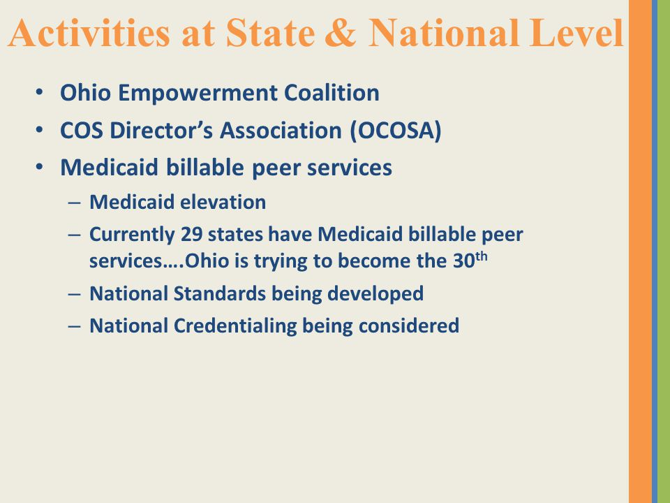Activities at State & National Level Ohio Empowerment Coalition COS Director's Association (OCOSA) Medicaid billable peer services – Medicaid elevation – Currently 29 states have Medicaid billable peer services….Ohio is trying to become the 30 th – National Standards being developed – National Credentialing being considered