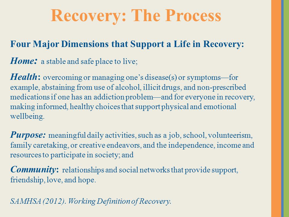 Recovery: The Process Four Major Dimensions that Support a Life in Recovery: Home : a stable and safe place to live; Health: overcoming or managing one's disease(s) or symptoms—for example, abstaining from use of alcohol, illicit drugs, and non-prescribed medications if one has an addiction problem—and for everyone in recovery, making informed, healthy choices that support physical and emotional wellbeing.