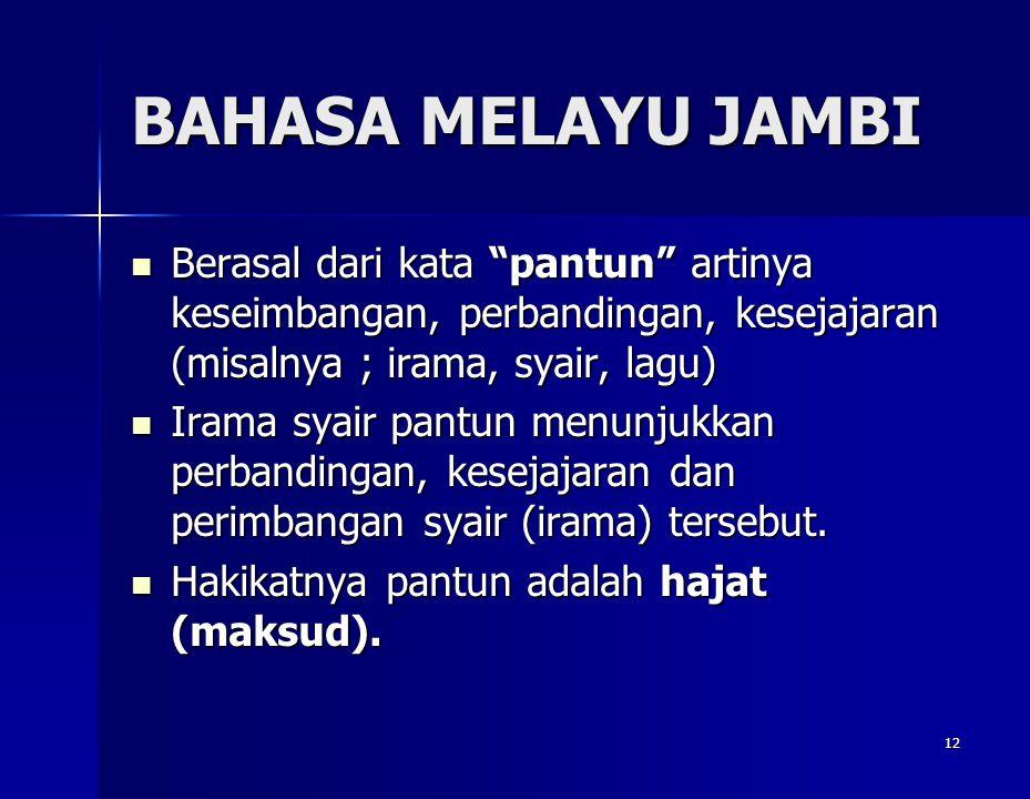 "12 BAHASA MELAYU JAMBI Berasal dari kata ""pantun"" artinya keseimbangan, perbandingan, kesejajaran (misalnya ; irama, syair, lagu) Berasal dari kata ""p"