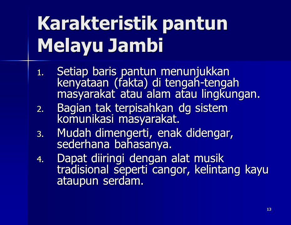 13 Karakteristik pantun Melayu Jambi 1. Setiap baris pantun menunjukkan kenyataan (fakta) di tengah-tengah masyarakat atau alam atau lingkungan. 2. Ba
