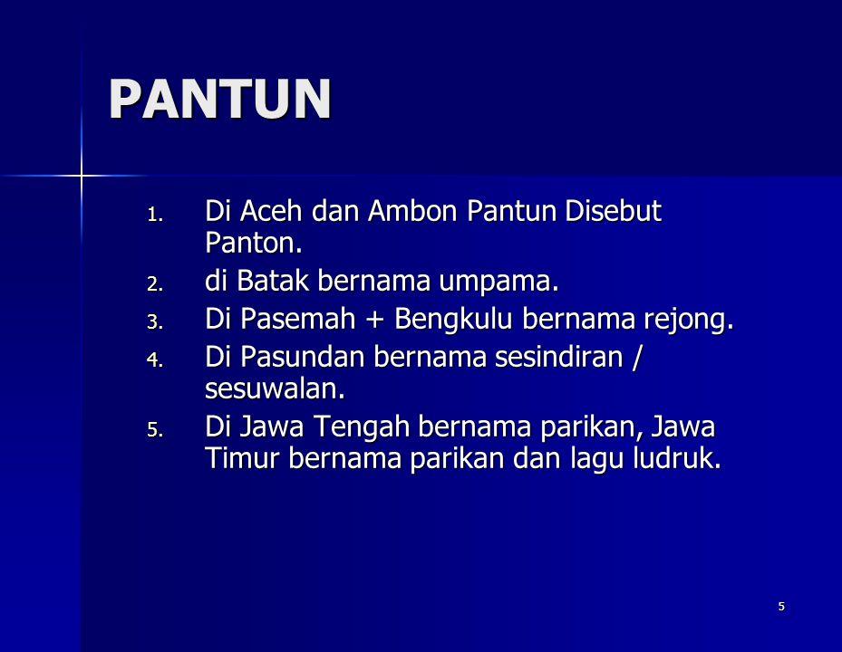 5 PANTUN 1. Di Aceh dan Ambon Pantun Disebut Panton. 2. di Batak bernama umpama. 3. Di Pasemah + Bengkulu bernama rejong. 4. Di Pasundan bernama sesin