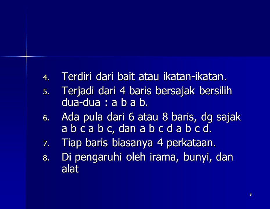 8 4. Terdiri dari bait atau ikatan-ikatan. 5. Terjadi dari 4 baris bersajak bersilih dua-dua : a b a b. 6. Ada pula dari 6 atau 8 baris, dg sajak a b