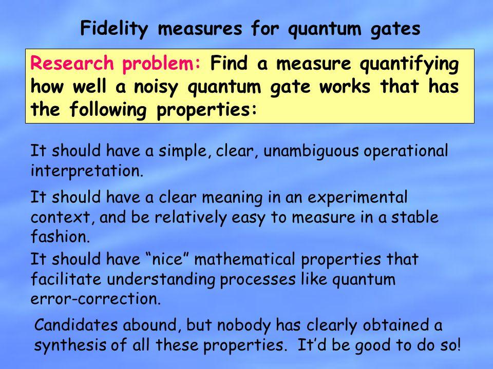 Fidelity measures for quantum gates It should have a simple, clear, unambiguous operational interpretation. Research problem: Find a measure quantifyi