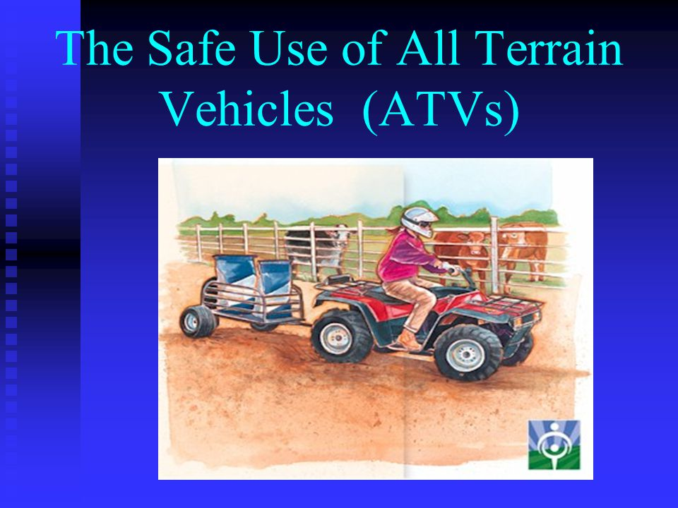 The Safe Use of All Terrain Vehicles (ATVs)