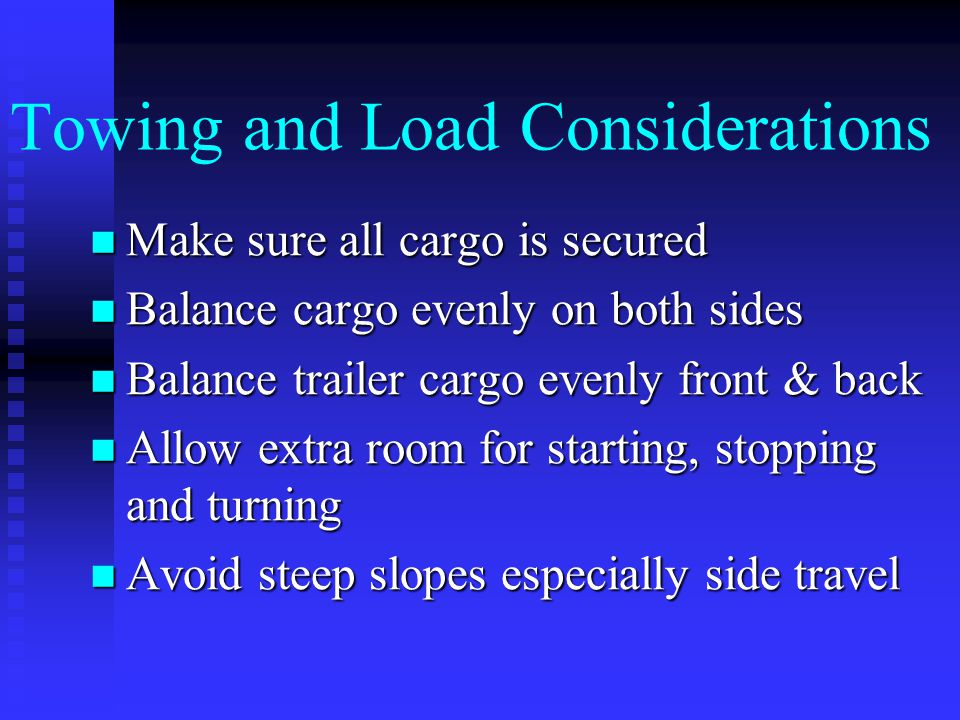 Towing and Load Considerations Observe all weight limits Observe all weight limits Be sure tires are properly inflated Be sure tires are properly infl