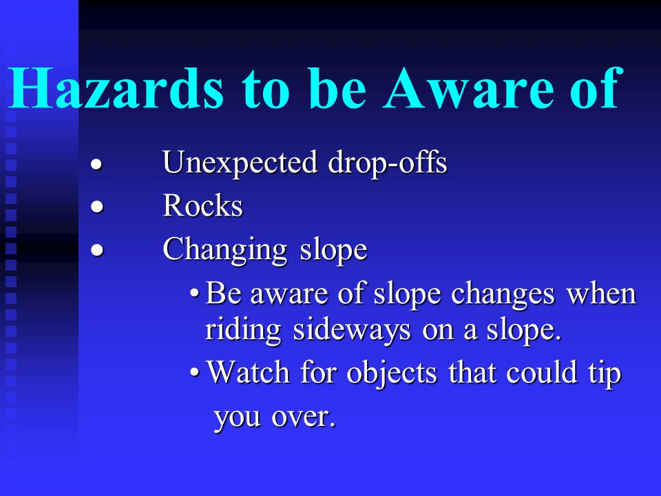 Hazards to be Aware of  Unexpected drop-offs  Rocks  Changing slope Be aware of slope changes when riding sideways on a slope.Be aware of slope changes when riding sideways on a slope.