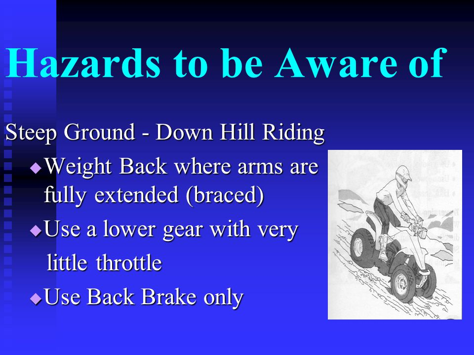 Hazards to be Aware of Steep Ground – Uphill Riding  Ride with your weight forward forward  Don't change gears  Use front brakes only