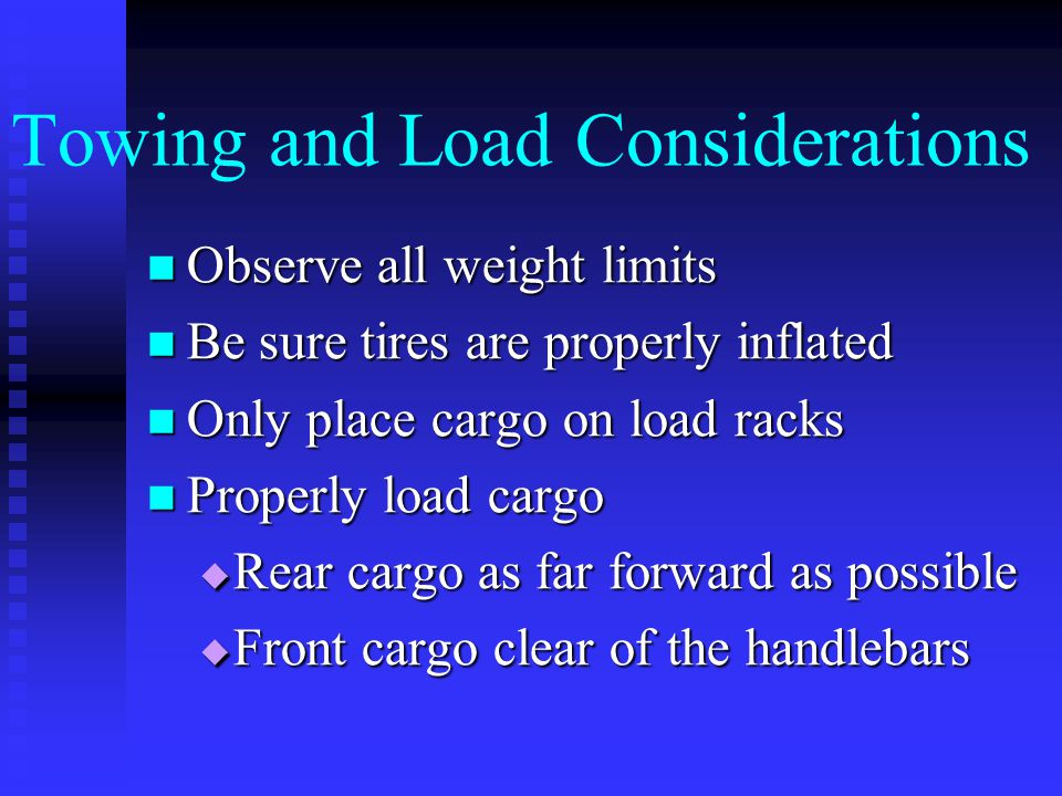 Towing and Load Considerations Observe all weight limits Observe all weight limits Be sure tires are properly inflated Be sure tires are properly inflated Only place cargo on load racks Only place cargo on load racks Properly load cargo Properly load cargo  Rear cargo as far forward as possible  Front cargo clear of the handlebars