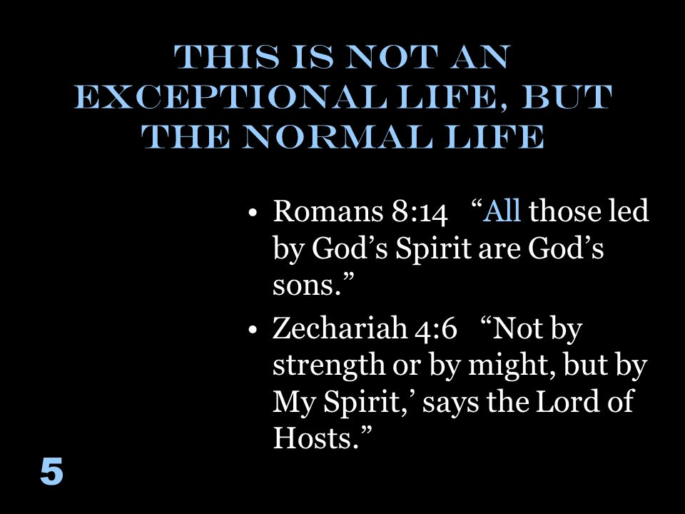This is Not an Exceptional Life, But the Normal Life Romans 8:14 All those led by God's Spirit are God's sons. Zechariah 4:6 Not by strength or by might, but by My Spirit,' says the Lord of Hosts. 5
