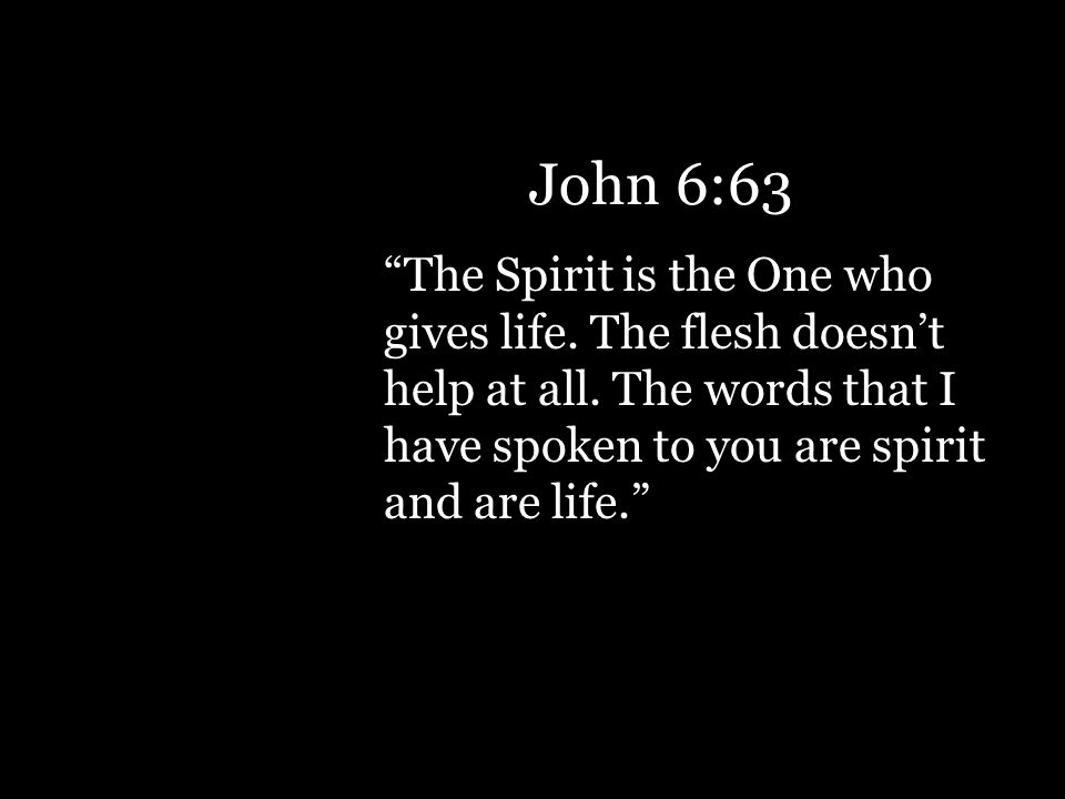 The Spirit is the One who gives life. The flesh doesn't help at all.