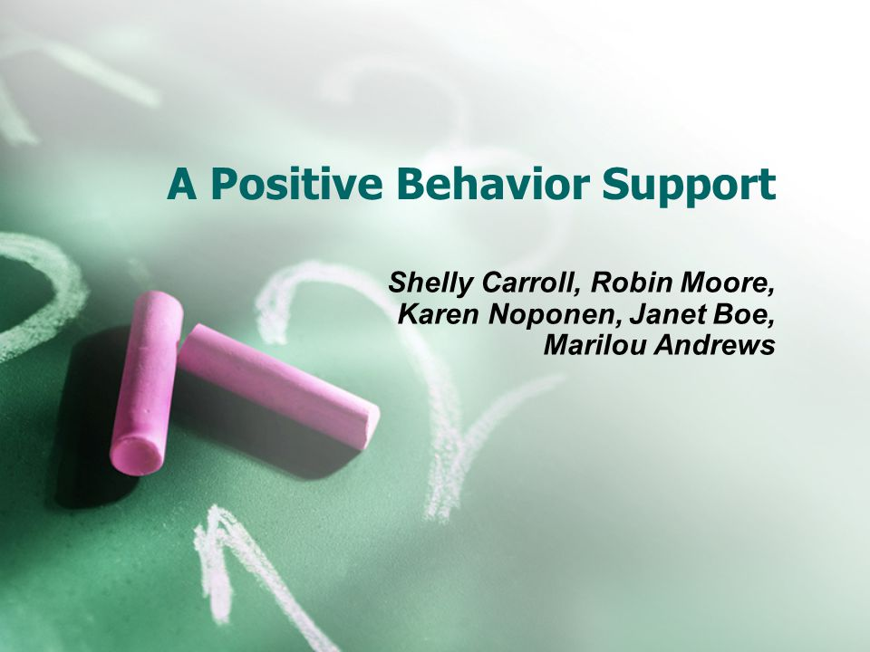 A Positive Behavior Support Shelly Carroll, Robin Moore, Karen Noponen, Janet Boe, Marilou Andrews