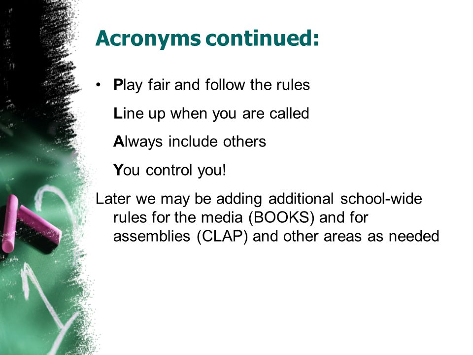 Acronyms continued: Play fair and follow the rules Line up when you are called Always include others You control you.