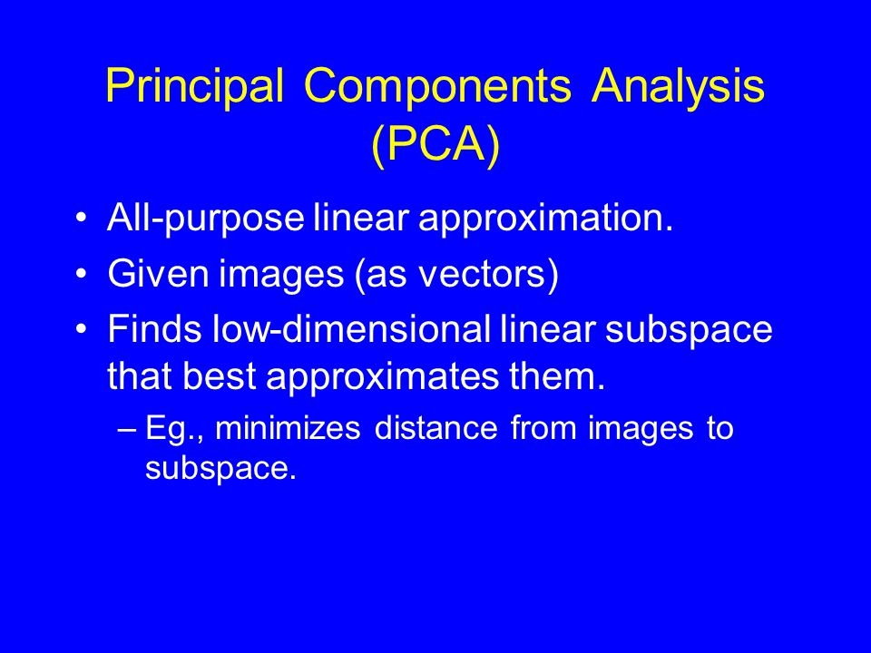 Principal Components Analysis (PCA) All-purpose linear approximation.