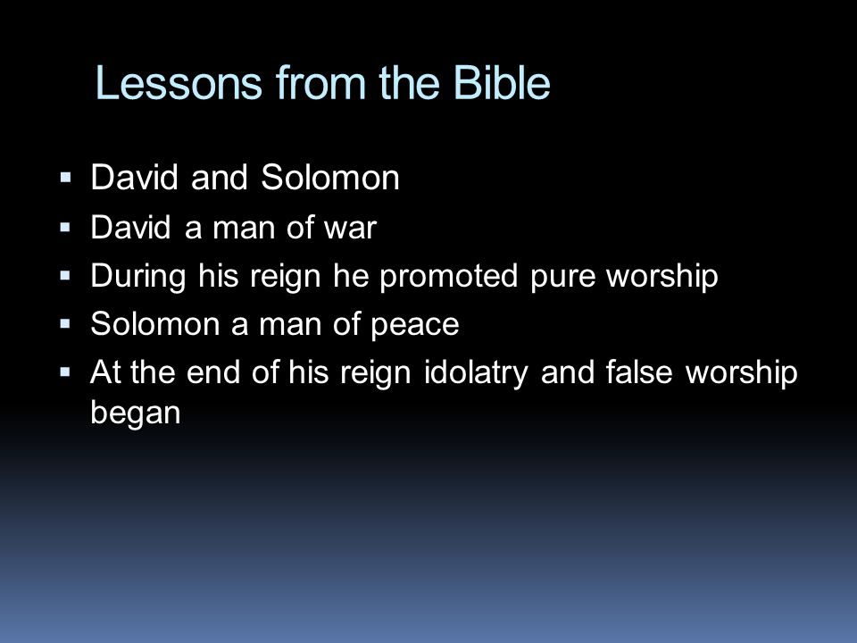 Lessons from the Bible  David and Solomon  David a man of war  During his reign he promoted pure worship  Solomon a man of peace  At the end of his reign idolatry and false worship began