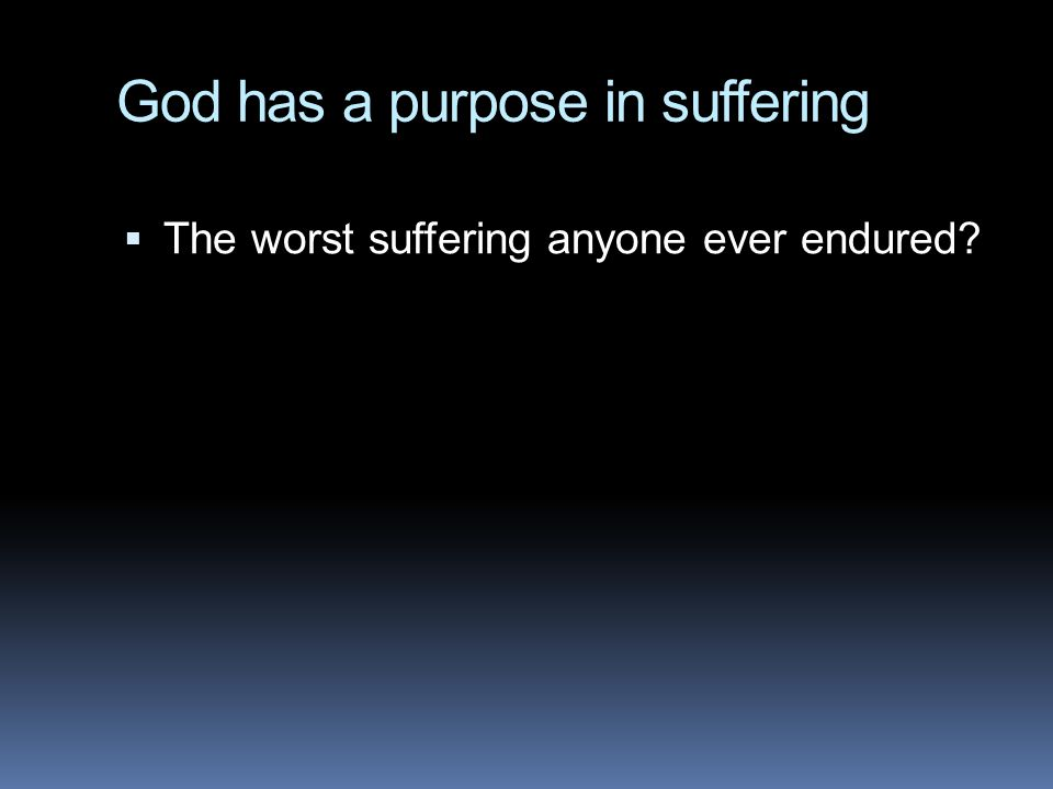 God has a purpose in suffering  The worst suffering anyone ever endured