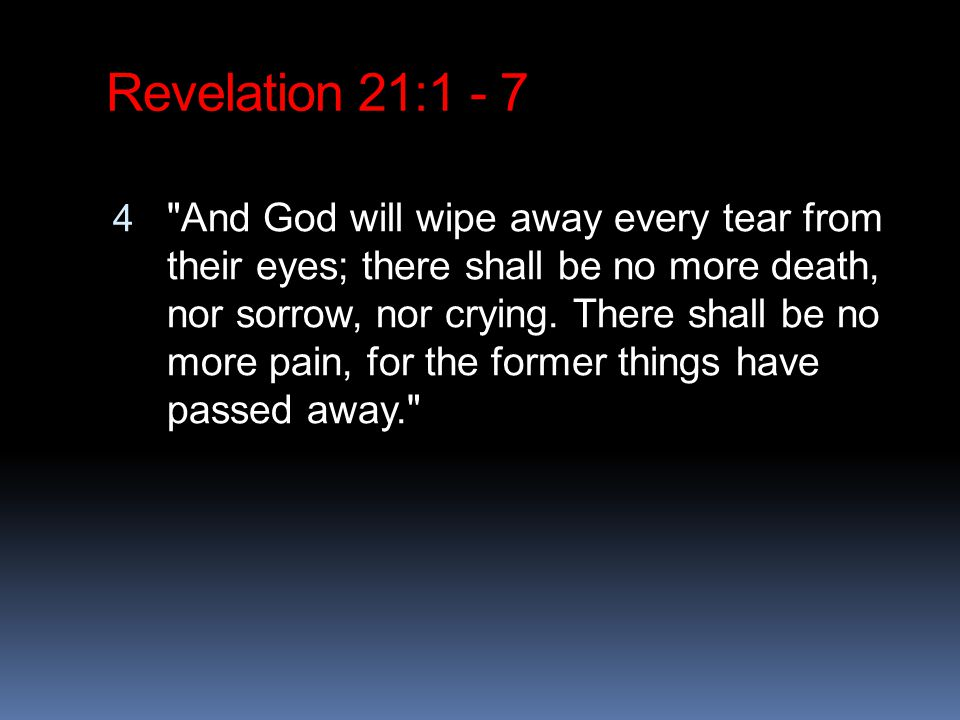 Revelation 21: And God will wipe away every tear from their eyes; there shall be no more death, nor sorrow, nor crying.