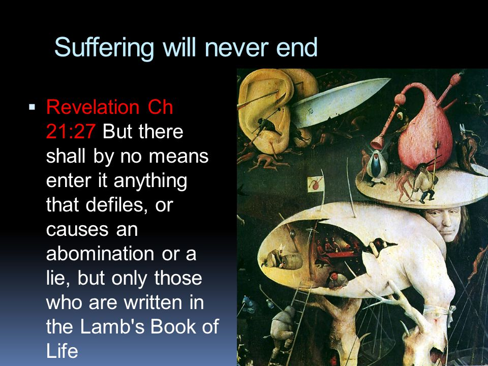 Suffering will never end  Revelation Ch 21:27 But there shall by no means enter it anything that defiles, or causes an abomination or a lie, but only those who are written in the Lamb s Book of Life