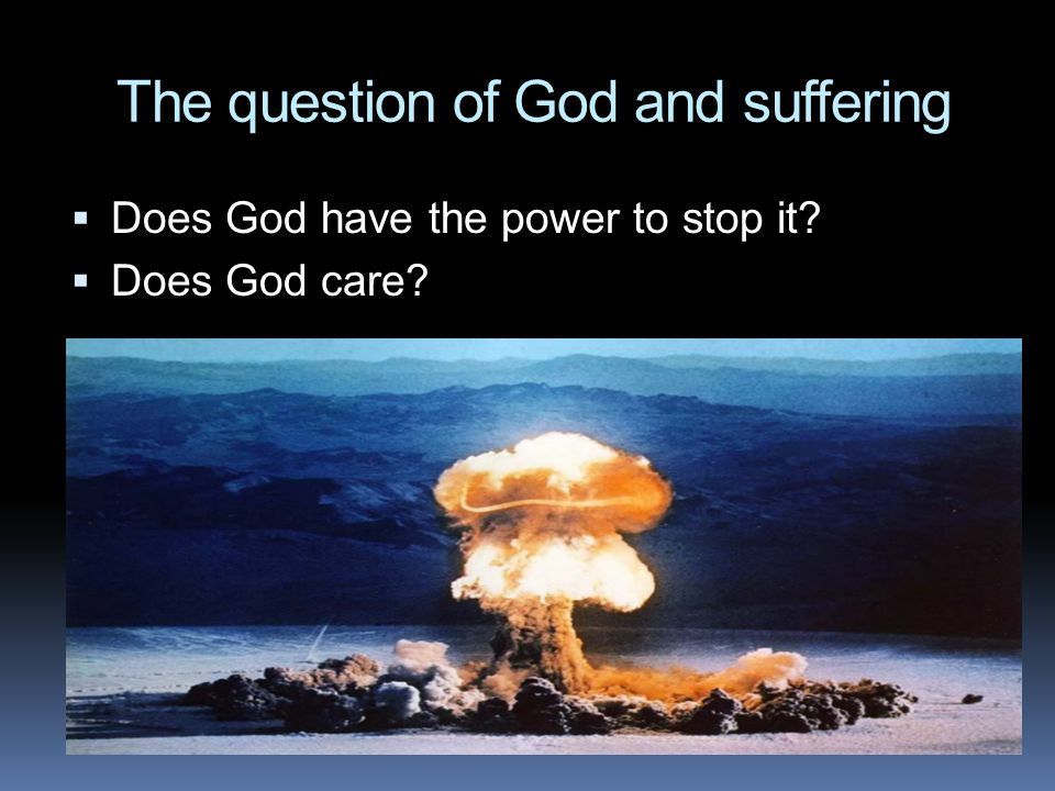 The question of God and suffering  Does God have the power to stop it  Does God care