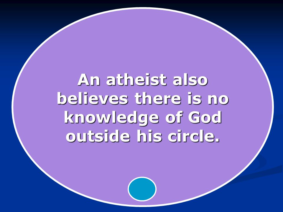 An atheist also believes there is no knowledge of God outside his circle.