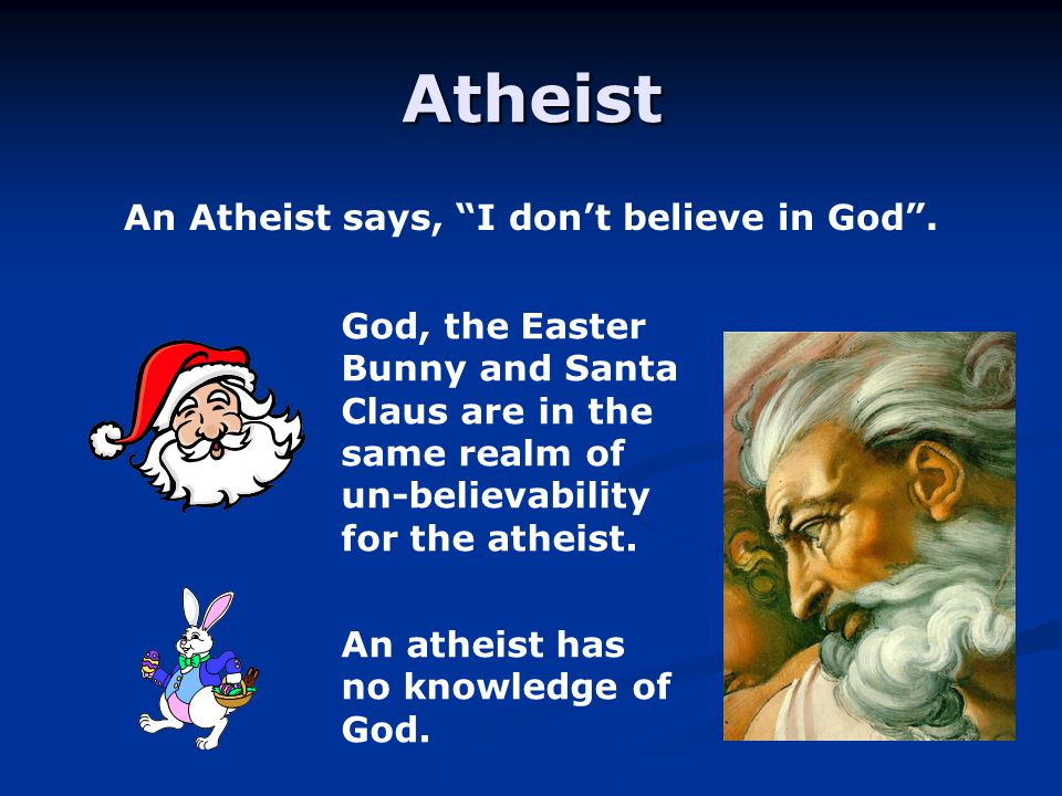 An atheist would say, I have no knowledge of Hugh French…. So he doesn't exist.