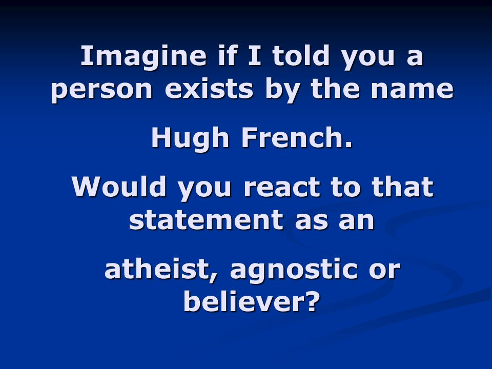 Imagine if I told you a person exists by the name Hugh French. Would you react to that statement as an atheist, agnostic or believer?