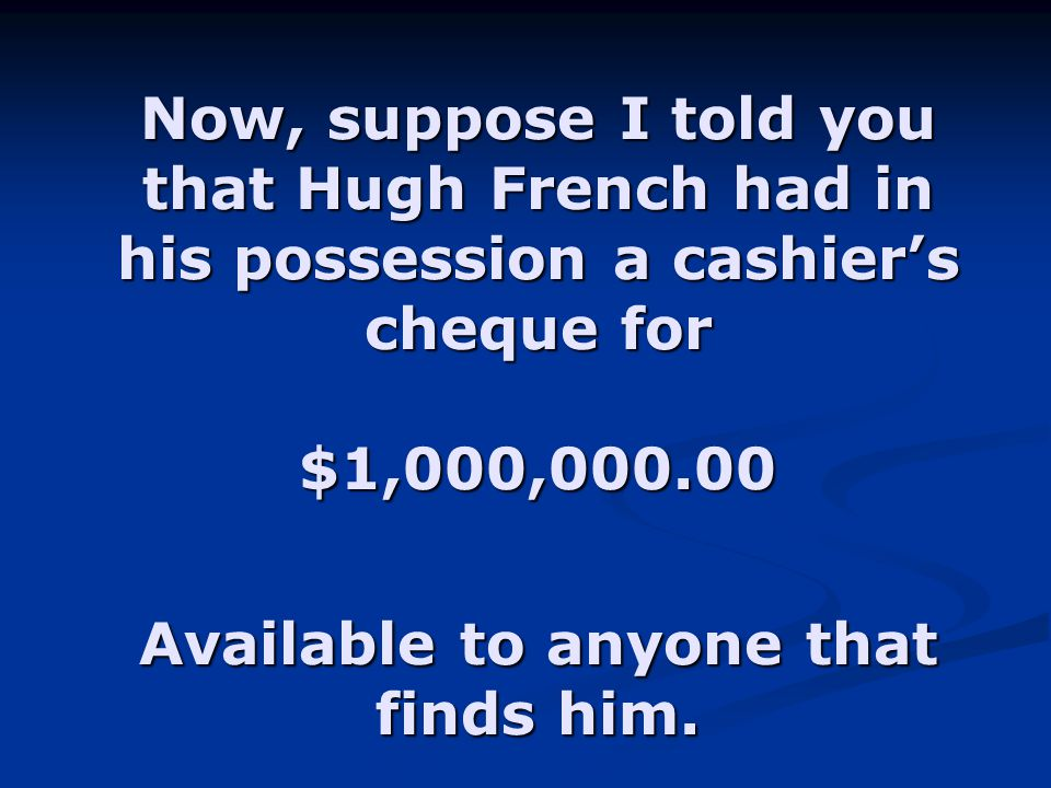 Now, suppose I told you that Hugh French had in his possession a cashier's cheque for $1,000,000.00 Available to anyone that finds him.