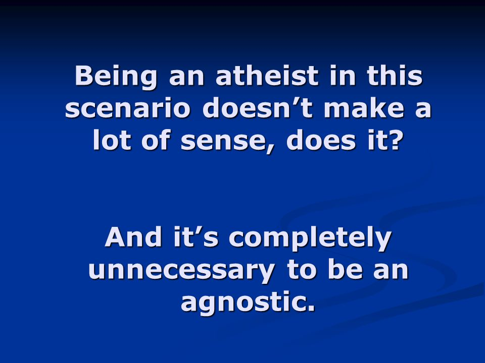 Being an atheist in this scenario doesn't make a lot of sense, does it? And it's completely unnecessary to be an agnostic.