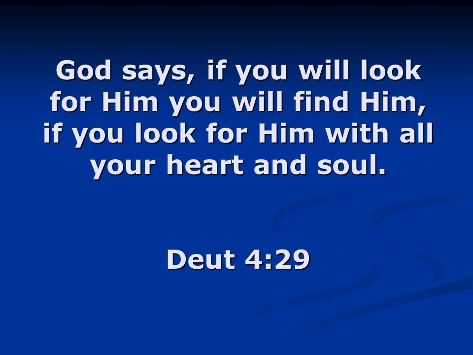 God says, if you will look for Him you will find Him, if you look for Him with all your heart and soul. Deut 4:29