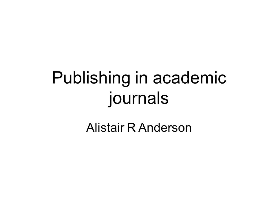 Publishing in academic journals Alistair R Anderson
