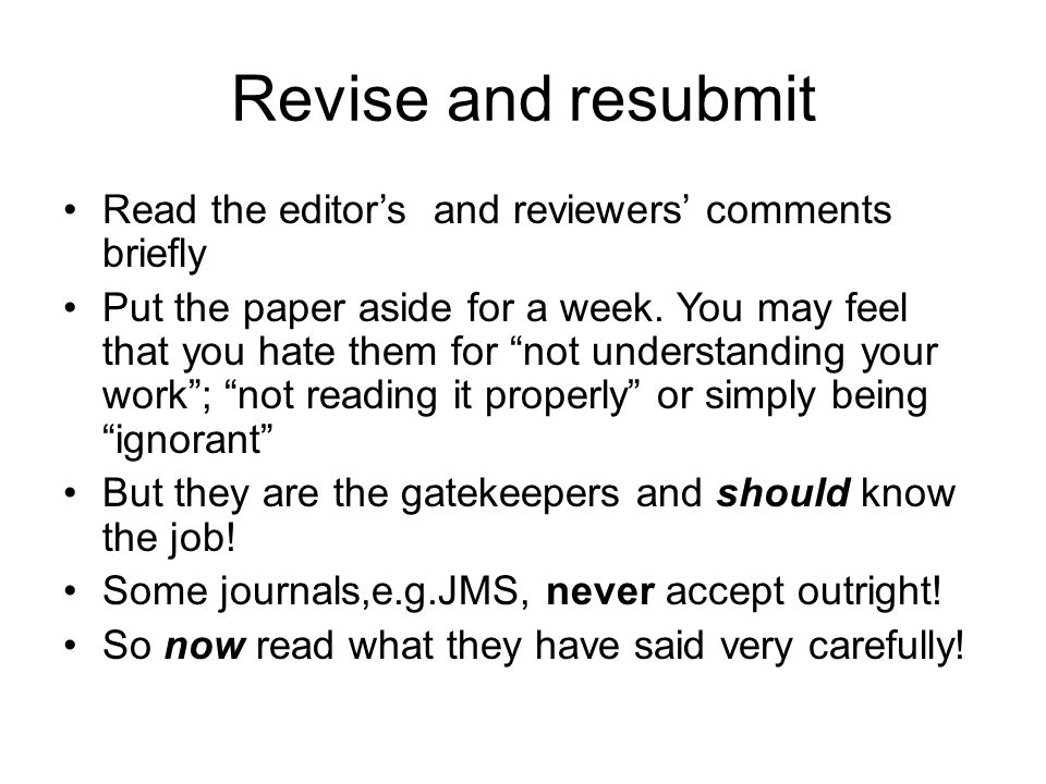 """Revise and resubmit Read the editor's and reviewers' comments briefly Put the paper aside for a week. You may feel that you hate them for """"not underst"""