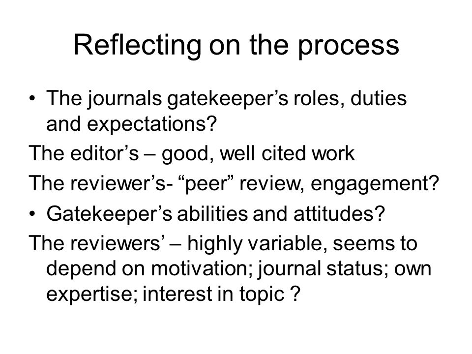 """Reflecting on the process The journals gatekeeper's roles, duties and expectations? The editor's – good, well cited work The reviewer's- """"peer"""" review"""