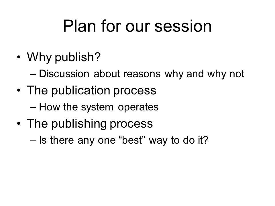 Plan for our session Why publish? –Discussion about reasons why and why not The publication process –How the system operates The publishing process –I