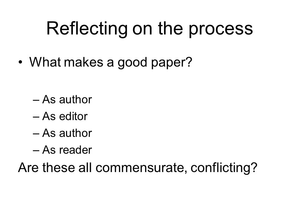 Reflecting on the process What makes a good paper? –As author –As editor –As author –As reader Are these all commensurate, conflicting?