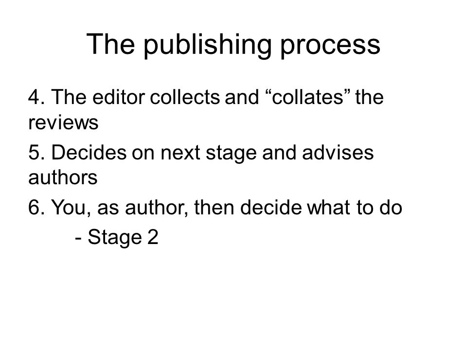 The publishing process Stage 2 You have been advised - Reject Most journal have a high rejection rate, the best reject over 90% of submissions Organizational Studies received over 390 submissions last year and rejected 94% My journal, over the last 6 months had a 95% reject rate, with about 55% desk rejected However, one less prestigious journal I know eventually accepted some 45% But, some journals probably have a 90% acceptance rate at certain times- but…..