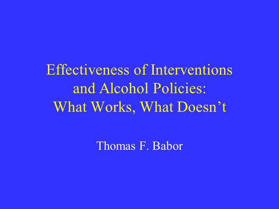 Effectiveness of Interventions and Alcohol Policies: What Works, What Doesn't Thomas F. Babor