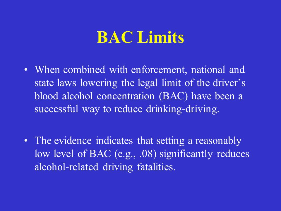 BAC Limits When combined with enforcement, national and state laws lowering the legal limit of the driver's blood alcohol concentration (BAC) have bee