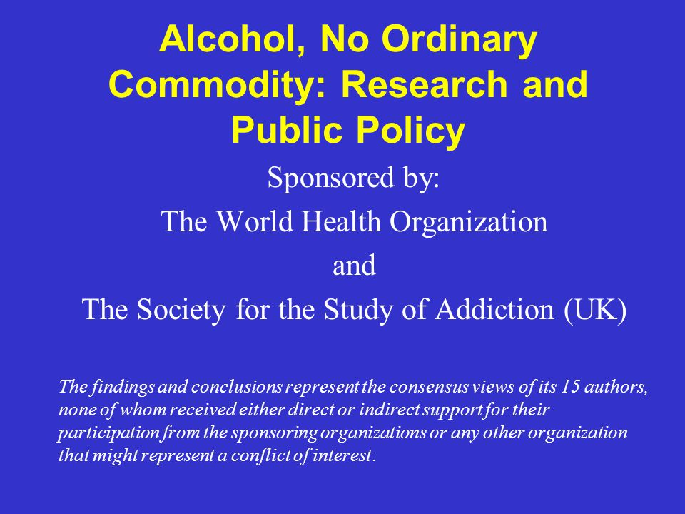 Alcohol, No Ordinary Commodity: Research and Public Policy Sponsored by: The World Health Organization and The Society for the Study of Addiction (UK)