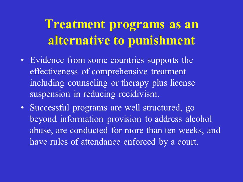 Treatment programs as an alternative to punishment Evidence from some countries supports the effectiveness of comprehensive treatment including counse
