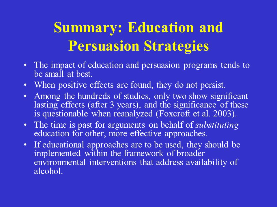 Summary: Education and Persuasion Strategies The impact of education and persuasion programs tends to be small at best. When positive effects are foun
