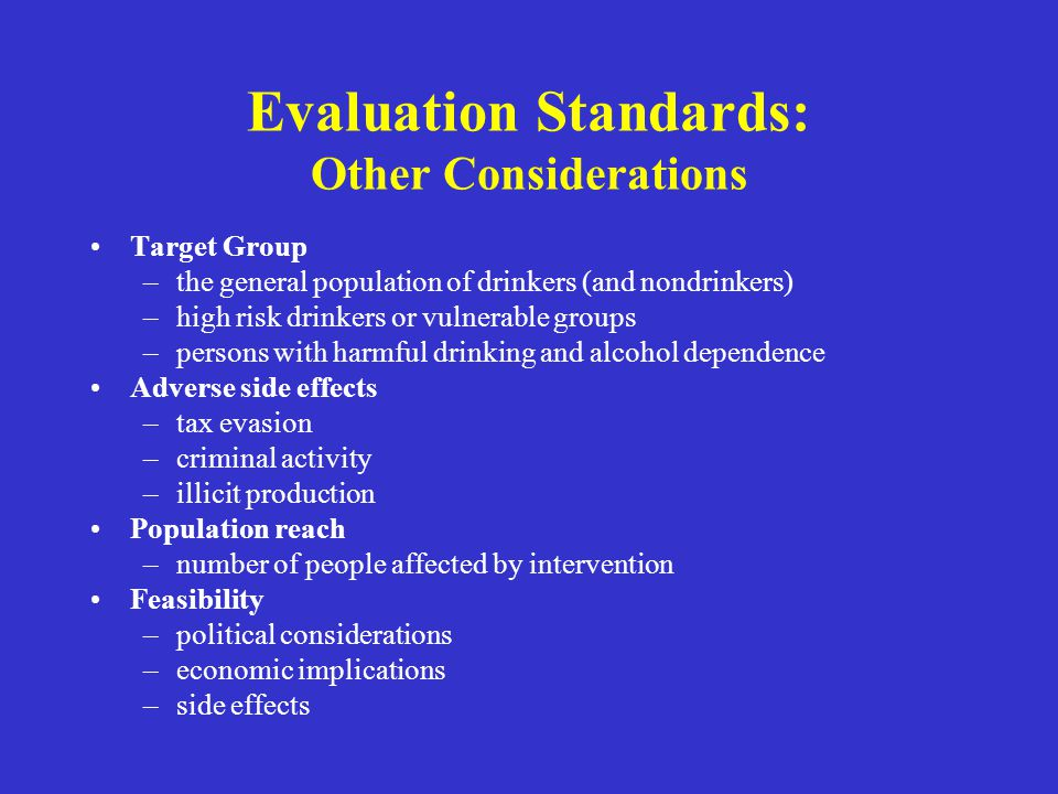 Evaluation Standards: Other Considerations Target Group –the general population of drinkers (and nondrinkers) –high risk drinkers or vulnerable groups