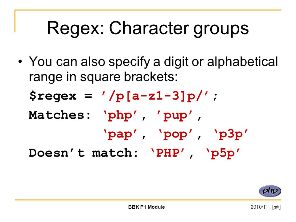 BBK P1 Module2010/11 : [‹#›] Regex: Character groups You can also specify a digit or alphabetical range in square brackets: $regex = '/p[a-z1-3]p/'; M