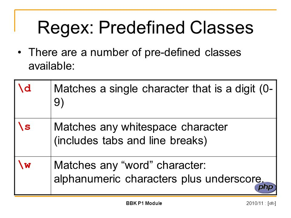 BBK P1 Module2010/11 : [‹#›] Regex: Predefined Classes There are a number of pre-defined classes available: \d Matches a single character that is a digit (0- 9) \s Matches any whitespace character (includes tabs and line breaks) \w Matches any word character: alphanumeric characters plus underscore.