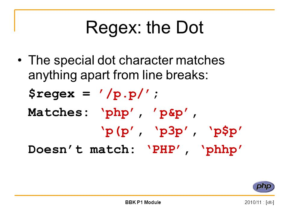 BBK P1 Module2010/11 : [‹#›] Regex: the Dot The special dot character matches anything apart from line breaks: $regex = '/p.p/'; Matches: 'php', 'p&p'