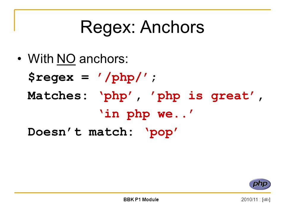 BBK P1 Module2010/11 : [‹#›] Regex: Anchors With NO anchors: $regex = '/php/'; Matches: 'php', 'php is great', 'in php we..' Doesn't match: 'pop'