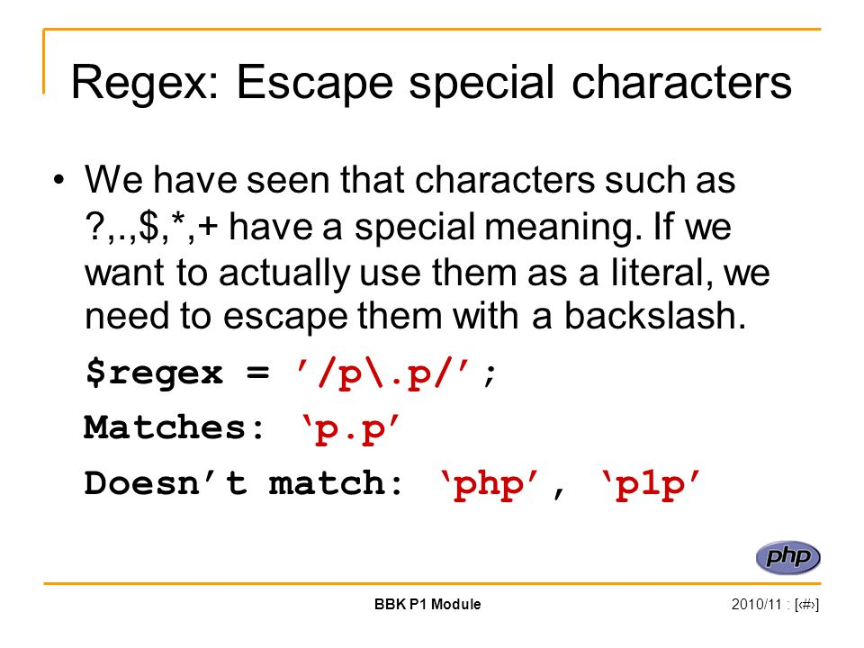 BBK P1 Module2010/11 : [‹#›] Regex: Escape special characters We have seen that characters such as ,.,$,*,+ have a special meaning.