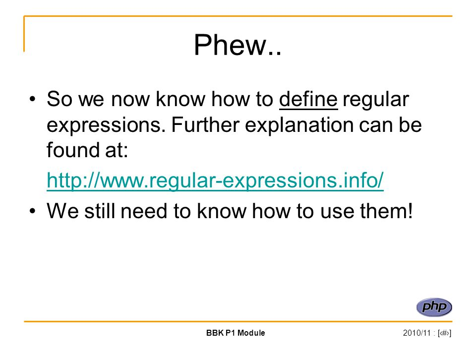 BBK P1 Module2010/11 : [‹#›] Phew.. So we now know how to define regular expressions.