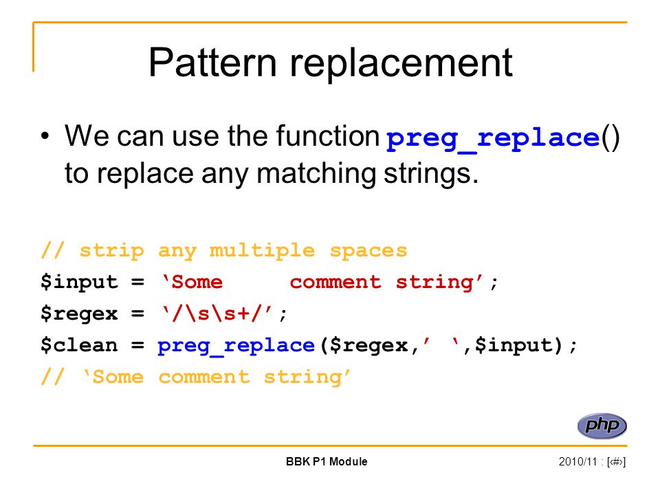 BBK P1 Module2010/11 : [‹#›] Pattern replacement We can use the function preg_replace () to replace any matching strings. // strip any multiple spaces